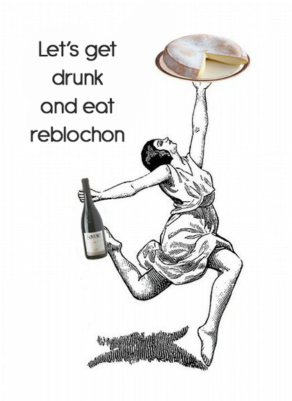 let's get drunk and eat reblochon